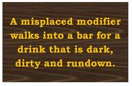 A misplaced modifier walks into a bar for a drink that is dark, dirty and rundown.