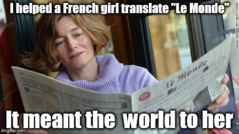 I helped a French girl translate Le Monde. It meant the world to her. imgflip.com