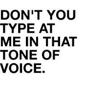 Don't type at me in that tone of voice.