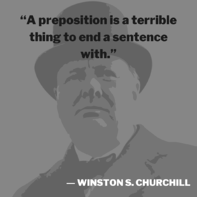 A preposition is a terrible thing to end a sentence with. -- Winston S. Churchill