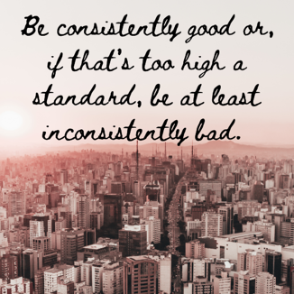 Be consistently good or, if that's too high a standard, be at least inconsistently bad.