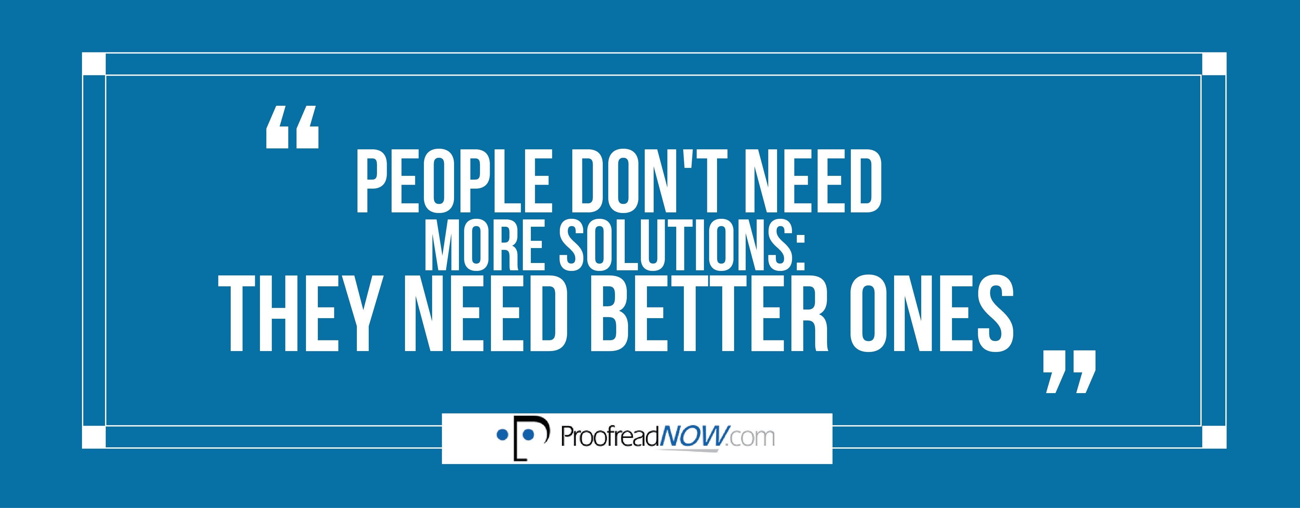 People don't need more solutions: they need better ones.